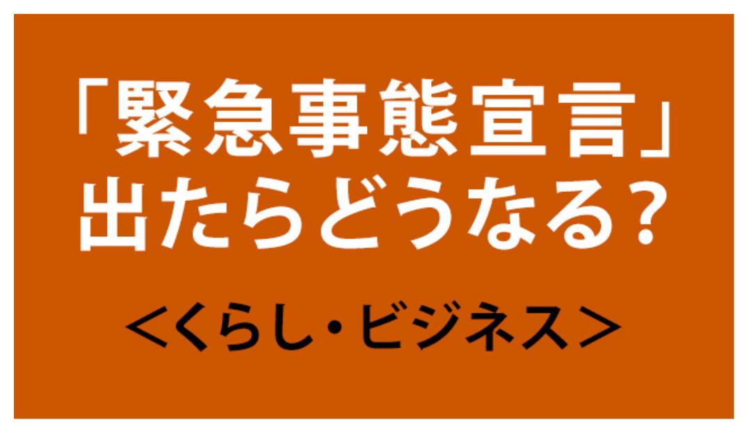 緊急事態宣言 出たらどうなる?(くらし・ビジネス)  NHKニュース(転載)